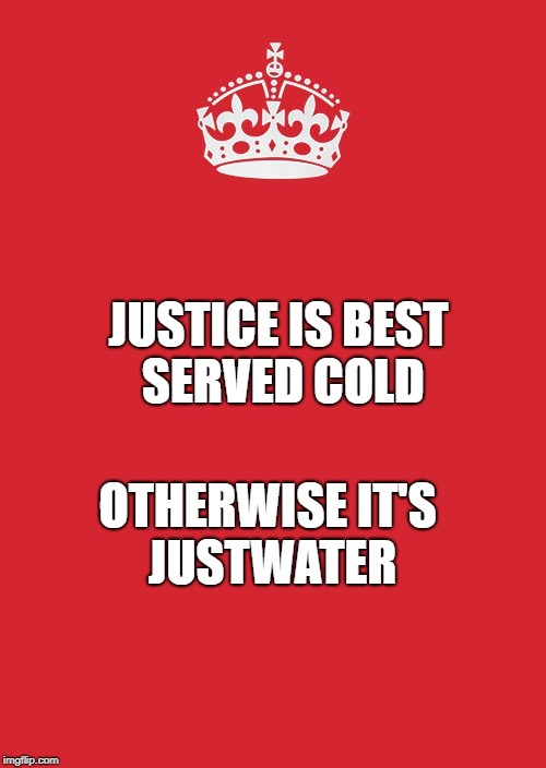 Keep Calm And Carry On Red Meme | JUSTICE IS BEST SERVED COLD OTHERWISE IT'S JUSTWATER | image tagged in memes,keep calm and carry on red | made w/ Imgflip meme maker