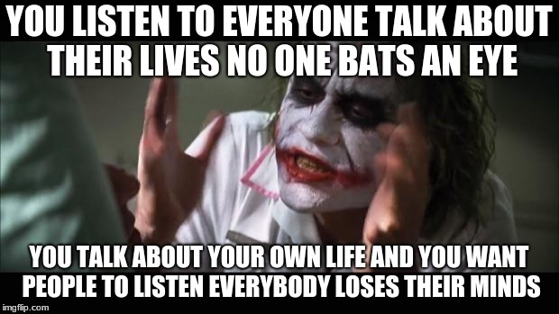 And everybody loses their minds Meme | YOU LISTEN TO EVERYONE TALK ABOUT THEIR LIVES NO ONE BATS AN EYE YOU TALK ABOUT YOUR OWN LIFE AND YOU WANT PEOPLE TO LISTEN EVERYBODY LOSES  | image tagged in memes,and everybody loses their minds | made w/ Imgflip meme maker