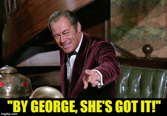 ''BY GEORGE, SHE'S GOT IT!'' | made w/ Imgflip meme maker