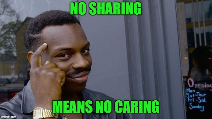 Roll Safe Think About It Meme | NO SHARING MEANS NO CARING | image tagged in memes,roll safe think about it | made w/ Imgflip meme maker