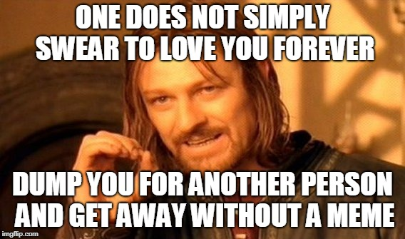 One Does Not Simply Meme | ONE DOES NOT SIMPLY SWEAR TO LOVE YOU FOREVER DUMP YOU FOR ANOTHER PERSON AND GET AWAY WITHOUT A MEME | image tagged in memes,one does not simply | made w/ Imgflip meme maker