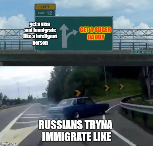 Left Exit 12 Off Ramp Meme | get a visa and immigrate like a inteligent person GET A SUGER DADDY RUSSIANS TRYNA IMMIGRATE LIKE | image tagged in memes,left exit 12 off ramp | made w/ Imgflip meme maker