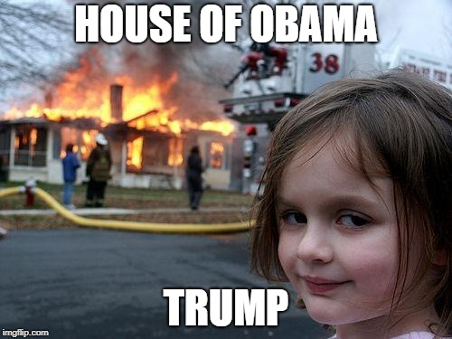 Disaster Girl Meme | HOUSE OF OBAMA TRUMP | image tagged in memes,disaster girl | made w/ Imgflip meme maker