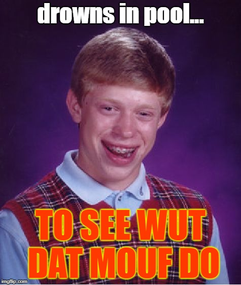 Bad Luck Brian Meme | drowns in pool... TO SEE WUT DAT MOUF DO | image tagged in memes,bad luck brian | made w/ Imgflip meme maker