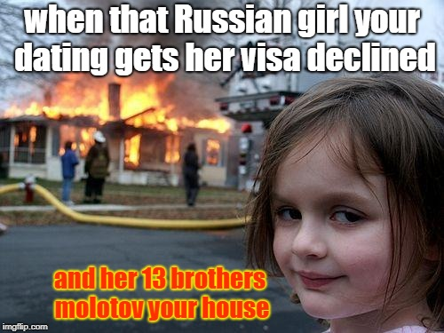 Disaster Girl Meme | when that Russian girl your dating gets her visa declined and her 13 brothers molotov your house | image tagged in memes,disaster girl | made w/ Imgflip meme maker