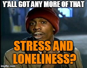 Y'ALL GOT ANY MORE OF THAT STRESS AND LONELINESS? | made w/ Imgflip meme maker