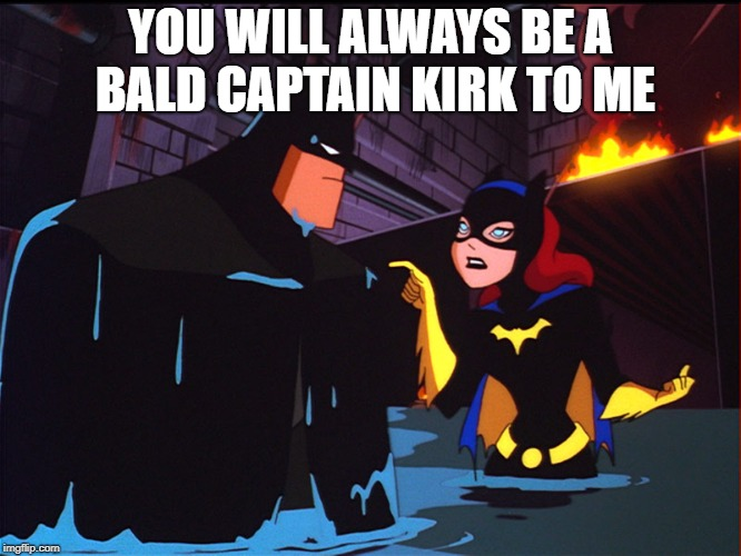 Batman and Batgirl Pointing | YOU WILL ALWAYS BE A BALD CAPTAIN KIRK TO ME | image tagged in batman and batgirl pointing | made w/ Imgflip meme maker