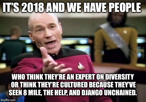 Picard Wtf Meme | IT'S 2018 AND WE HAVE PEOPLE WHO THINK THEY'RE AN EXPERT ON DIVERSITY OR THINK THEY'RE CULTURED BECAUSE THEY'VE SEEN 8 MILE, THE HELP, AND D | image tagged in memes,picard wtf | made w/ Imgflip meme maker