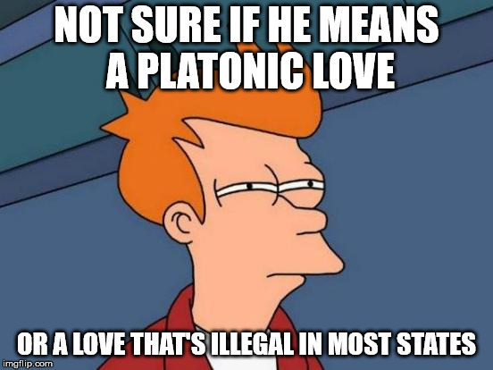 Futurama Fry Meme | NOT SURE IF HE MEANS A PLATONIC LOVE OR A LOVE THAT'S ILLEGAL IN MOST STATES | image tagged in memes,futurama fry | made w/ Imgflip meme maker