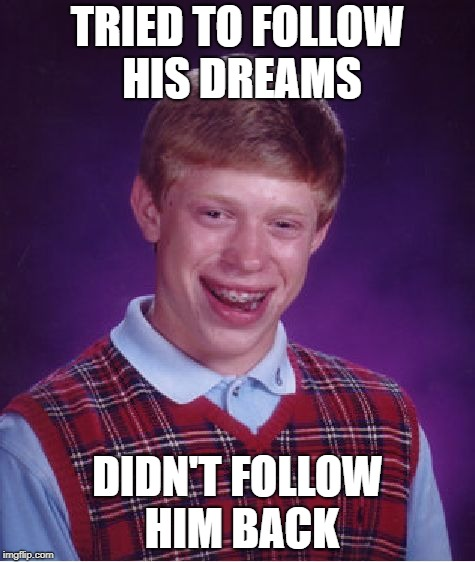 Bad Luck Brian Meme | TRIED TO FOLLOW HIS DREAMS DIDN'T FOLLOW HIM BACK | image tagged in memes,bad luck brian | made w/ Imgflip meme maker