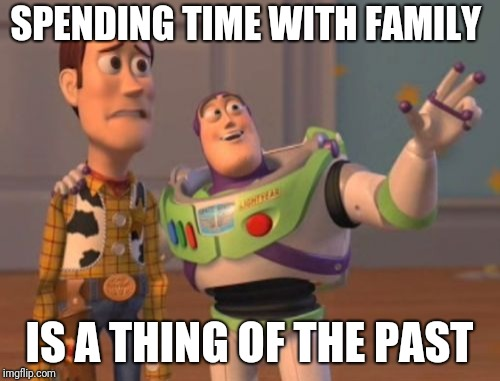 X, X Everywhere Meme | SPENDING TIME WITH FAMILY IS A THING OF THE PAST | image tagged in memes,x x everywhere | made w/ Imgflip meme maker