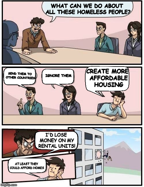 Boardroom Meeting Suggestion Meme | WHAT CAN WE DO ABOUT ALL THESE HOMELESS PEOPLE? SEND THEM TO OTHER COUNTRIES IGNORE THEM CREATE MORE AFFORDABLE HOUSING I'D LOSE MONEY ON MY | image tagged in memes,boardroom meeting suggestion | made w/ Imgflip meme maker