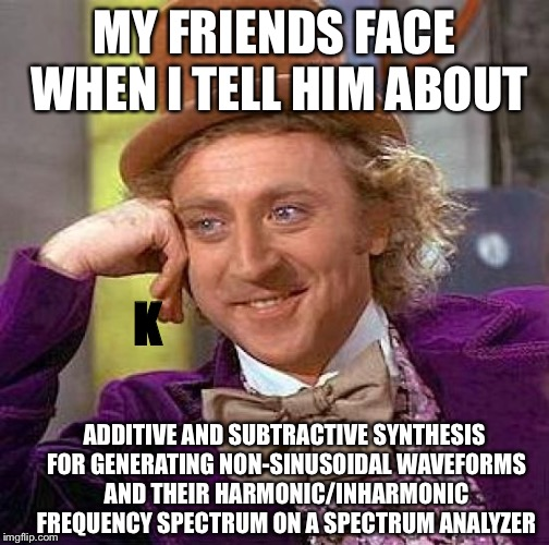 Yes, i know what all of this is.. and NO, i did NOT have an A(1) in Physics class.. i had a D(4) tbh | MY FRIENDS FACE WHEN I TELL HIM ABOUT ADDITIVE AND SUBTRACTIVE SYNTHESIS FOR GENERATING NON-SINUSOIDAL WAVEFORMS AND THEIR HARMONIC/INHARMON | image tagged in memes,creepy condescending wonka,synthesizer | made w/ Imgflip meme maker