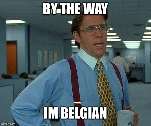 That Would Be Great Meme | BY THE WAY IM BELGIAN | image tagged in memes,that would be great | made w/ Imgflip meme maker
