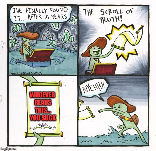 The Scroll Of Truth Meme | WHOEVER READS THIS... YOU SUCK | image tagged in memes,the scroll of truth | made w/ Imgflip meme maker
