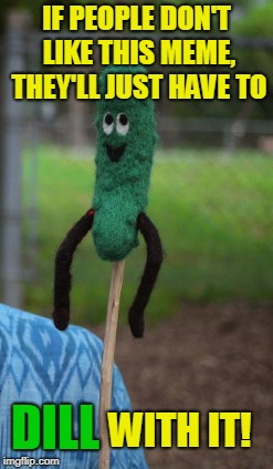 IF PEOPLE DON'T LIKE THIS MEME, THEY'LL JUST HAVE TO WITH IT! DILL | made w/ Imgflip meme maker