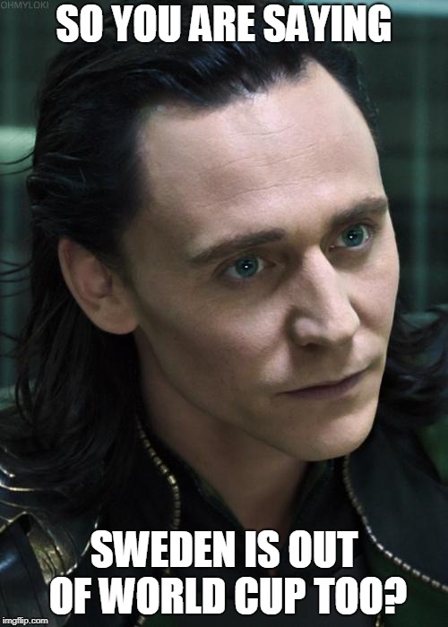 Nice Guy Loki | SO YOU ARE SAYING SWEDEN IS OUT OF WORLD CUP TOO? | image tagged in memes,nice guy loki | made w/ Imgflip meme maker