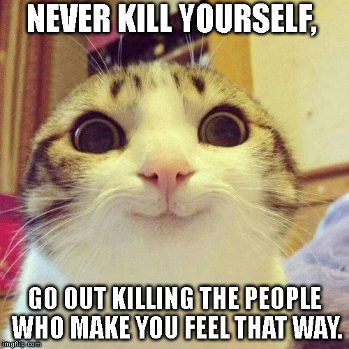 smiley cat | NEVER KILL YOURSELF, GO OUT KILLING THE PEOPLE WHO MAKE YOU FEEL THAT WAY. | image tagged in smiley cat | made w/ Imgflip meme maker