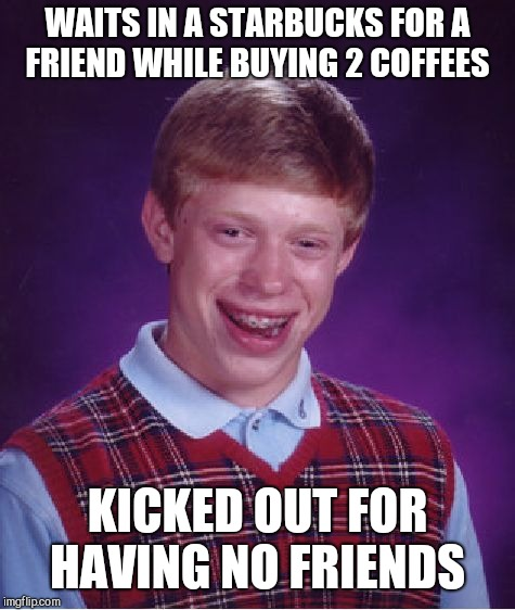 Bad Luck Brian Meme | WAITS IN A STARBUCKS FOR A FRIEND WHILE BUYING 2 COFFEES KICKED OUT FOR HAVING NO FRIENDS | image tagged in memes,bad luck brian | made w/ Imgflip meme maker