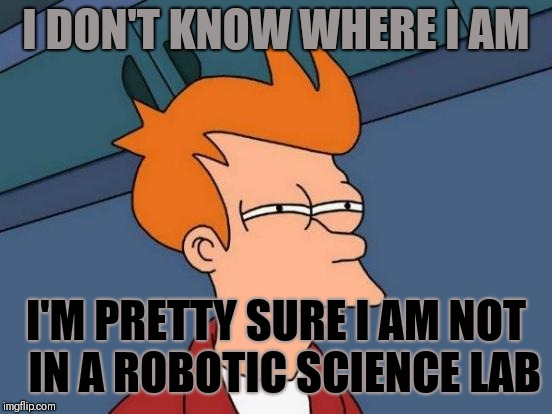 Futurama Fry Meme | I DON'T KNOW WHERE I AM I'M PRETTY SURE I AM NOT  IN A ROBOTIC SCIENCE LAB | image tagged in memes,futurama fry | made w/ Imgflip meme maker