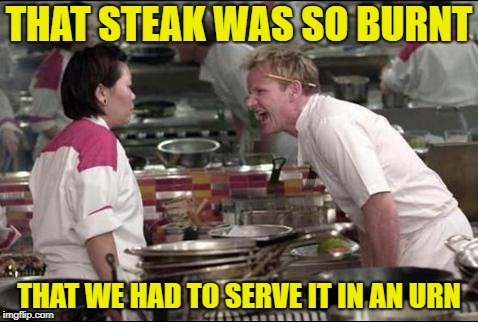 WELL done | THAT STEAK WAS SO BURNT THAT WE HAD TO SERVE IT IN AN URN | image tagged in memes,angry chef gordon ramsay,steak dinner,food,chef ramsay | made w/ Imgflip meme maker