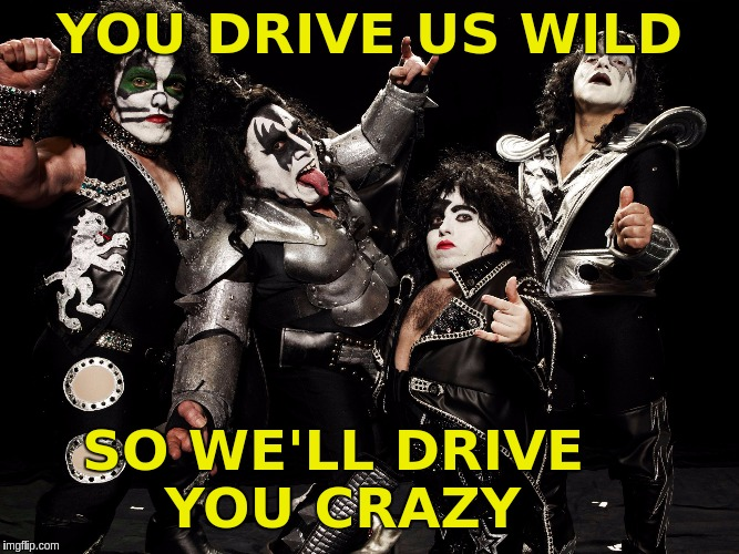 YOU DRIVE US WILD SO WE'LL DRIVE YOU CRAZY | image tagged in mini kiss band | made w/ Imgflip meme maker