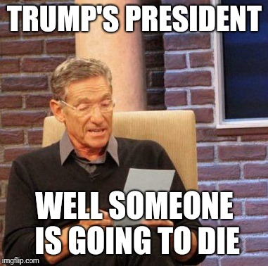 Maury Lie Detector Meme | TRUMP'S PRESIDENT WELL SOMEONE IS GOING TO DIE | image tagged in memes,maury lie detector | made w/ Imgflip meme maker