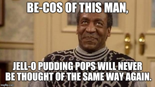 Bill Cosby | BE-COS OF THIS MAN, JELL-O PUDDING POPS WILL NEVER BE THOUGHT OF THE SAME WAY AGAIN. | image tagged in bill cosby | made w/ Imgflip meme maker