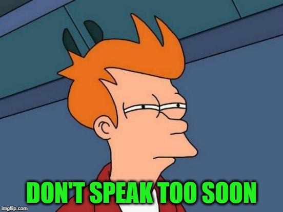 Futurama Fry Meme | DON'T SPEAK TOO SOON | image tagged in memes,futurama fry | made w/ Imgflip meme maker