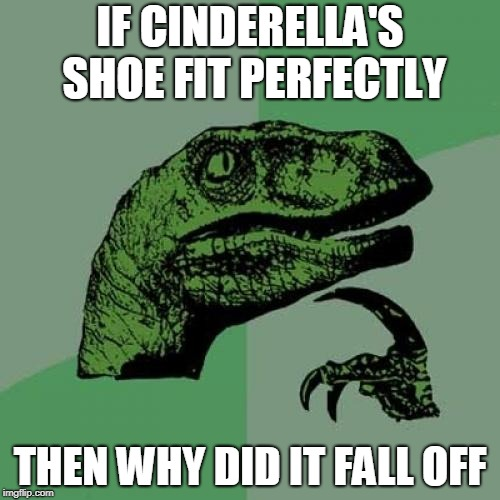 Philosoraptor Meme | IF CINDERELLA'S SHOE FIT PERFECTLY THEN WHY DID IT FALL OFF | image tagged in memes,philosoraptor | made w/ Imgflip meme maker