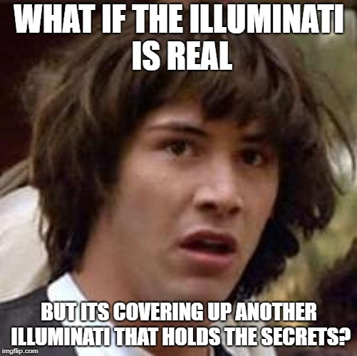 Conspiracy Keanu Meme | WHAT IF THE ILLUMINATI IS REAL BUT ITS COVERING UP ANOTHER ILLUMINATI THAT HOLDS THE SECRETS? | image tagged in memes,conspiracy keanu | made w/ Imgflip meme maker