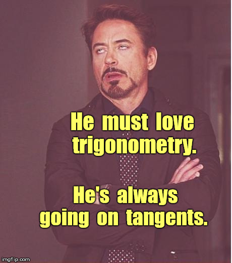 Face You Make Robert Downey Jr Meme | He  must  love  trigonometry. He's  always  going  on  tangents. | image tagged in memes,face you make robert downey jr,geometry,maths | made w/ Imgflip meme maker