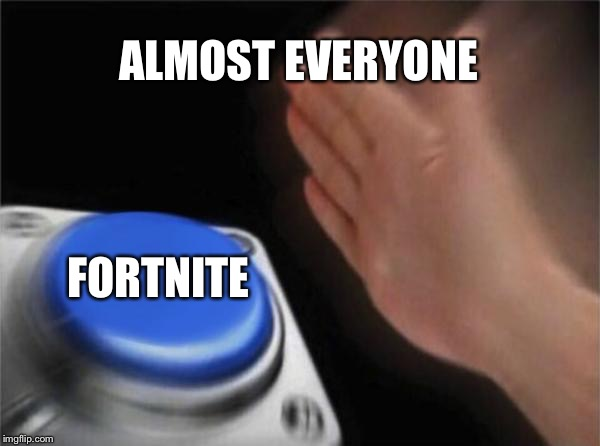 Blank Nut Button | ALMOST EVERYONE FORTNITE | image tagged in memes,blank nut button | made w/ Imgflip meme maker