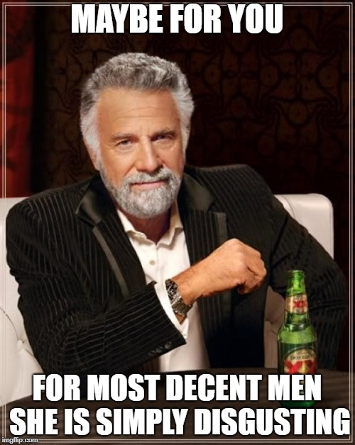 The Most Interesting Man In The World Meme | MAYBE FOR YOU FOR MOST DECENT MEN SHE IS SIMPLY DISGUSTING | image tagged in memes,the most interesting man in the world | made w/ Imgflip meme maker