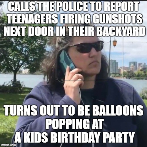 POP! POP! POP! | CALLS THE POLICE TO REPORT TEENAGERS FIRING GUNSHOTS NEXT DOOR IN THEIR BACKYARD TURNS OUT TO BE BALLOONS POPPING AT A KIDS BIRTHDAY PARTY | image tagged in calling the police,fat,white woman,sounds like | made w/ Imgflip meme maker