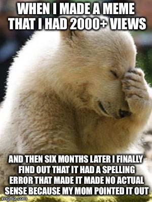 This actually happened with one of my New Years memes | WHEN I MADE A MEME THAT I HAD 2000+ VIEWS AND THEN SIX MONTHS LATER I FINALLY FIND OUT THAT IT HAD A SPELLING ERROR THAT MADE IT MADE NO ACT | image tagged in memes,facepalm bear | made w/ Imgflip meme maker