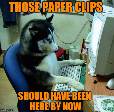 I Have No Idea What I Am Doing Meme | THOSE PAPER CLIPS SHOULD HAVE BEEN HERE BY NOW | image tagged in memes,i have no idea what i am doing | made w/ Imgflip meme maker