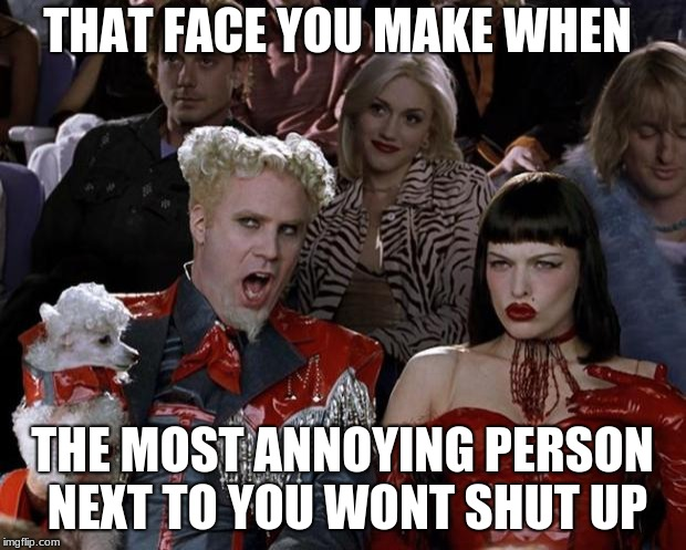 Mugatu So Hot Right Now Meme | THAT FACE YOU MAKE WHEN THE MOST ANNOYING PERSON NEXT TO YOU WONT SHUT UP | image tagged in memes,mugatu so hot right now | made w/ Imgflip meme maker