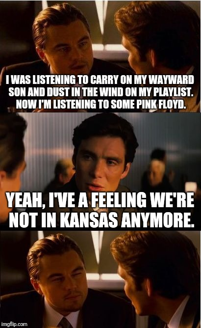Somewhat of a stretch but it kind of works | I WAS LISTENING TO CARRY ON MY WAYWARD SON AND DUST IN THE WIND ON MY PLAYLIST. NOW I'M LISTENING TO SOME PINK FLOYD. YEAH, I'VE A FEELING W | image tagged in memes,inception,music | made w/ Imgflip meme maker