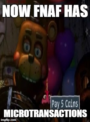 NOW FNAF HAS MICROTRANSACTIONS | image tagged in fnaf,five nights at freddys,microtransactions | made w/ Imgflip meme maker