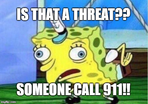 Mocking Spongebob Meme | IS THAT A THREAT?? SOMEONE CALL 911!! | image tagged in memes,mocking spongebob | made w/ Imgflip meme maker