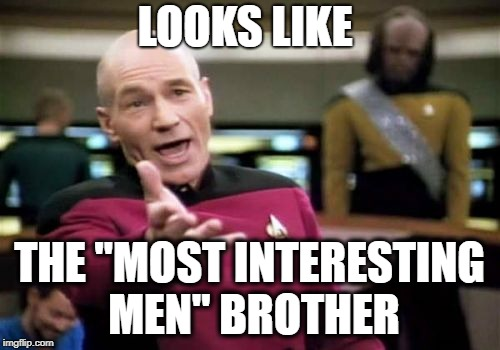 "Picard Wtf Meme | LOOKS LIKE THE ""MOST INTERESTING MEN"" BROTHER 