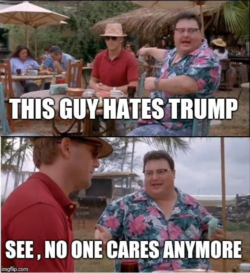 See Nobody Cares Meme | THIS GUY HATES TRUMP SEE , NO ONE CARES ANYMORE | image tagged in memes,see nobody cares | made w/ Imgflip meme maker