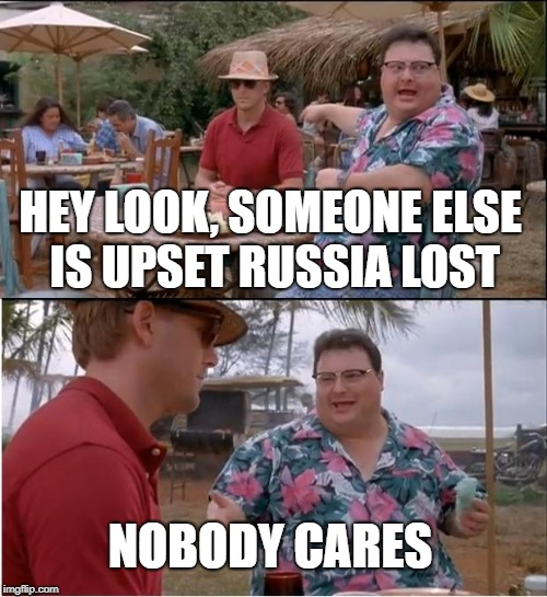 See Nobody Cares Meme | HEY LOOK, SOMEONE ELSE IS UPSET RUSSIA LOST NOBODY CARES | image tagged in memes,see nobody cares | made w/ Imgflip meme maker