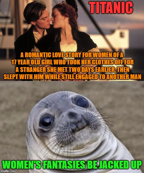 TITANIC WOMEN'S FANTASIES BE JACKED UP A ROMANTIC LOVE STORY FOR WOMEN OF A 17 YEAR OLD GIRL WHO TOOK HER CLOTHES OFF FOR A STRANGER SHE MET | image tagged in memes,titanic,leonardo dicaprio,kate winslet,jack,rose | made w/ Imgflip meme maker