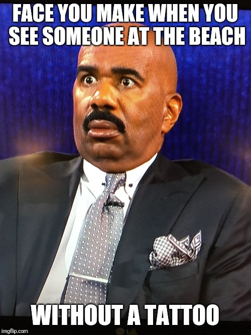 Steve Harvey WTF Face | FACE YOU MAKE WHEN YOU SEE SOMEONE AT THE BEACH WITHOUT A TATTOO | image tagged in steve harvey wtf face | made w/ Imgflip meme maker