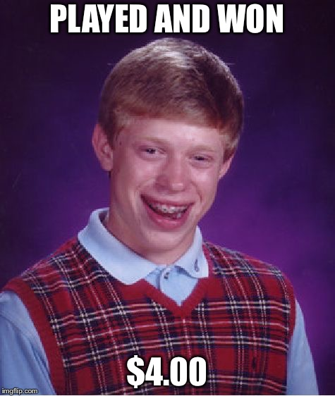 Bad Luck Brian Meme | PLAYED AND WON $4.00 | image tagged in memes,bad luck brian | made w/ Imgflip meme maker