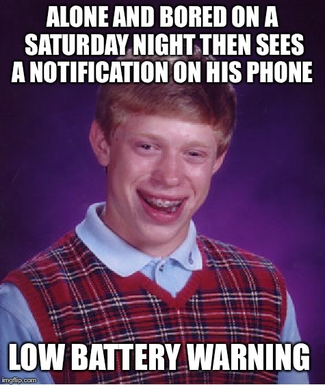 So this just happened.  | ALONE AND BORED ON A SATURDAY NIGHT THEN SEES A NOTIFICATION ON HIS PHONE LOW BATTERY WARNING | image tagged in memes,bad luck brian | made w/ Imgflip meme maker