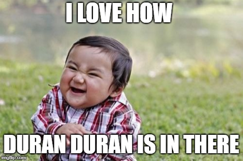 Evil Toddler Meme | I LOVE HOW DURAN DURAN IS IN THERE | image tagged in memes,evil toddler | made w/ Imgflip meme maker
