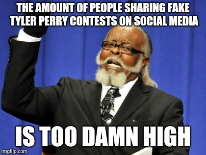 Too Damn High Meme | THE AMOUNT OF PEOPLE SHARING FAKE TYLER PERRY CONTESTS ON SOCIAL MEDIA IS TOO DAMN HIGH | image tagged in memes,too damn high,AdviceAnimals | made w/ Imgflip meme maker